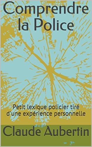 Couverture du livre Comprendre la Police: Petit lexique policier tiré d'une expérience personnelle