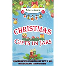 Christmas Gifts In Jars: Create Beautifully Simple Holiday Gifts In Jars That Friends And Family Will Love (Mason Jars - Holiday Gifts - Hanukah - Friends and Family) (English Edition)
