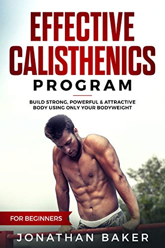 Effective Calisthenics Program For Beginners: Build Strong, Powerful & Attractive Body Using Only Your Bodyweight (English Edition)
