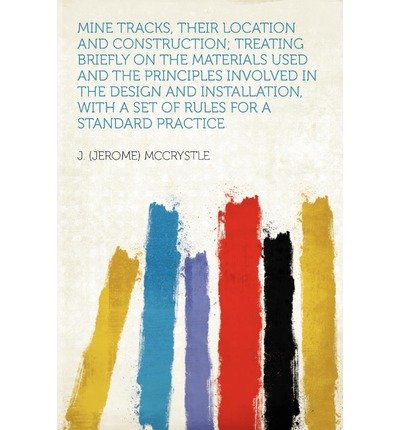 [{ Mine Tracks, Their Location and Construction; Treating Briefly on the Materials Used and the Principles Involved in the Design and Installation, with By McCrystle, J (Jerome) ( Author ) Jan - 10- 2012 ( Paperback ) } ]
