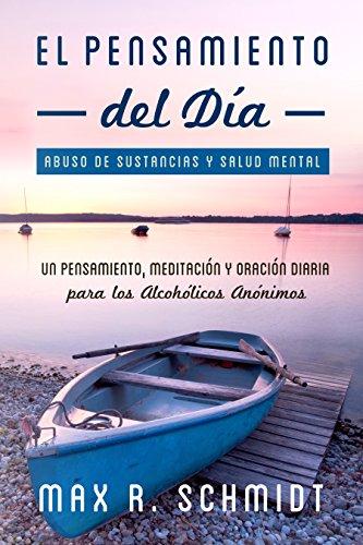 El Pensamiento del Día: Un pensamiento, meditación y oración diaria para los Alcohólicos Anónimos (Abuso de Sustancias y Salud Mental) por Max R. Schmidt