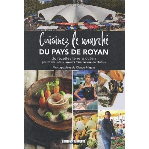 Cuisinez le marché de Royan : 36 recettes terre & océan par les chefs de 'Saveurs d'ici, cuisine de chefs'