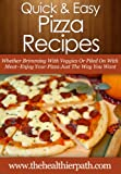 Pizza Recipes: Whether Brimming With Veggies Or Piled On With Meat-Enjoy Your Pizza Just The Way You Want (Quick & Easy Recipes)