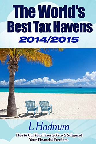 The World's Best Tax Havens 2014/2015: How to Cut Your Taxes to Zero & Safeguard Your Financial Freedom