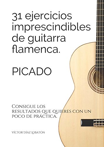31 ejercicicios imprescindibles de guitarra flamenca. Picado.: Consigue los resultados que quieres con un poco de práctica. por victor diaz lobaton