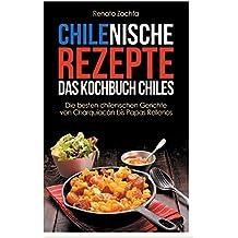 Chilenische Rezepte - Das Kochbuch Chiles: Die besten chilenischen Gerichte von Charquiacán bis Papas Rellenos