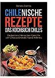 Chilenische Rezepte - Das Kochbuch Chiles: Die besten chilenischen Gerichte von Charquiacán bis Papas Rellenos - Renato Zochta