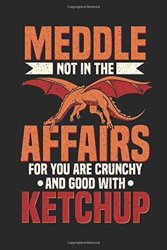 Meddle Not In The Affairs of Dragons: For You Are Crunchy & Good With Ketchup Funny Dragon Funny Statement Journal Diary Notebook for Kids and Adults