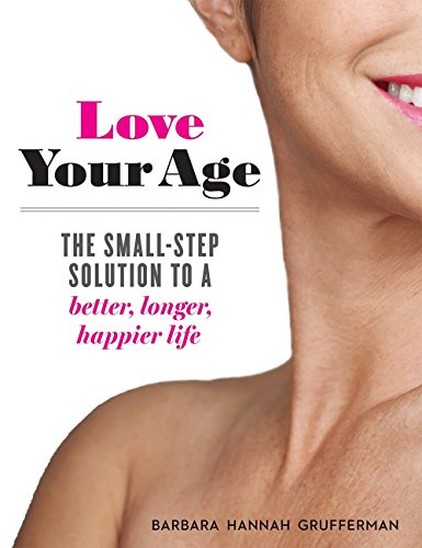 Love Your Age: The Small-Step Solution to a Better, Longer, Happier Life