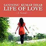 Front cover for the book Life Of Love by Santonu Dhar