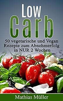 Rezepte ohne Kohlenhydrate - 50 Vegetarisch- und Vegan-Rezepte zum Abnehmerfolg in nur 2 Wochen (Gesund Abnehmen, gesunde Ernährung, Kochbuch, Diät, Low Carb, vegetarisch, vegan)