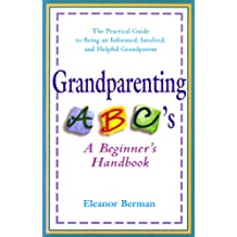 Grandparenting ABCs: A Beginner's Handbook -- The Practical Guide to Being an Informed, Involved, and Helpful Grandparent