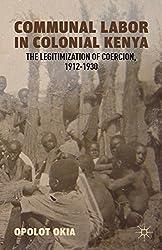 Communal Labor in Colonial Kenya: The Legitimization of Coercion, 1912-1930 by O. Okia (2012-08-07)