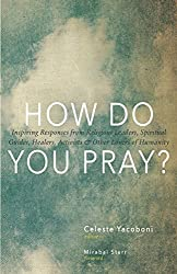 How Do You Pray?: Inspiring Responses from Religious Leaders, Spiritual Guides, Healers, Activists & Other Lovers of Humanity