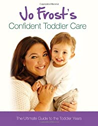 Jo Frost's Confident Toddler Care: Practical Advice on How to Raise a Happy and Contented Toddler