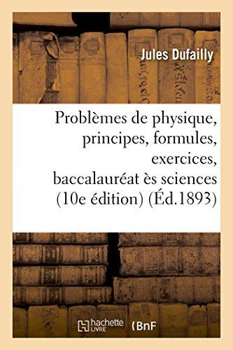 Problèmes de physique, principes, formules & exercices, candidats au baccalauréat ès sciences