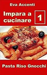 Impara a cucinare 1: 48 ricette base per cucina facile con pasta, riso, gnocchi e con ingredienti quali ragù, acciughe, olive, aglio, ricotta, zucchine, ... zucca, pesto (Panoramica saper cucinare)