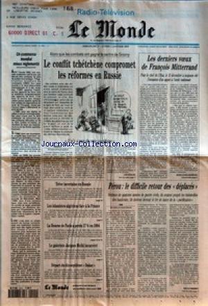 MONDE (LE) [No 15531] du 01/01/1995 - UN COMMERCE MONDIAL MIEUX REGLEMENTE - LE CONFLIT TCHETCHENE COMPROMET LES REFORMES EN RUSSIE - IL N'Y A PAS DE VOIE PACIFIQUE PAR JAN KRAUZE - LES DERNIERS V+ÑUX DE FRANCOIS MITTERRAND PAR JEAN-LOUIS ANDREANI - PEROU - LE DIFFICILE RETOUR DES DEPLACES PAR NICOLE BONNET - TREVE INCERTAINE EN BOSNIE - LES ISLAMISTES ALGERIENS FACE A LA FRANCE - LA BOURSE DE PARIS A PERDU 17% EN 1994 - LE GALERISTE JACQUES MELKI INCARCERE - DEPART DU DIX-SEPTI