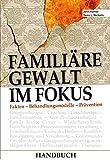 Familiäre Gewalt im Fokus - Handbuch: Fakten - Behandlungsmodelle - Prävention -