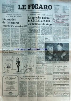 FIGARO (LE) du 22-02-1978 stagnation de l'electorat par rebois les jeunes le reve d'abord par bonilauri raymond barre a l'evenement - la gauche paierait le smic a 2400 frs en monnaie de singe par mariano et par frossard - utiles par frossard creation d'un commissariat a l'energie solaire par guerry le coup de prague, les staliniens frappent et gagnent par fejto liban , la force syrienne legumes, bientot la baisse la politique etrangere et les elections - 2 camps coupes en deux par de la gorc