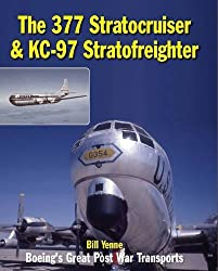 The 377 Stratocruiser & KC-97 Stratofreighter: Boeing's Great Post War Transports by Bill Yenne (2014-08-15)