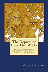 The Depression Cure That Works: How to Deal With Depression and Beat It Before It Beats You by Martin Taylor (2014-07-15)