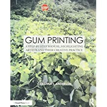 Gum Printing: A Step-by-Step Manual, Highlighting Artists and Their Creative Practice (Alternative Process Photography)