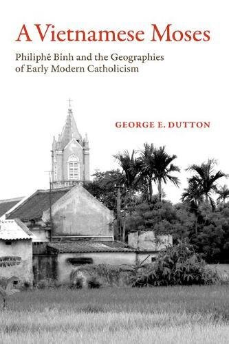 A Vietnamese Moses: Philiphe Binh and the Geographies of Early Modern Catholicism por George E. Dutton