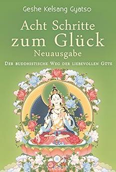 Acht Schritte zum Glück - Neuausgabe: Der buddhistische Weg der liebevollen Güte