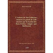 L'Aubate de Ste-Catherine : chanson en patois de Lille chantée par la Société des Bons-Enfans / [Sig