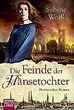 Die Feinde der Hansetochter: Historischer Roman - Sabine Weiß