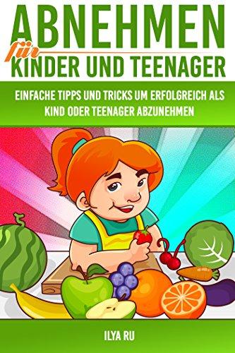 Abnehmen für Kinder und Teenager (Gesund abnehmen für Kinder und Jugendliche, Übergewicht bei Kindern und Jugendlichen): Einfache Tipps und Tricks, um ... Teenager abzunehmen! (Bauchspeck Weg 1)