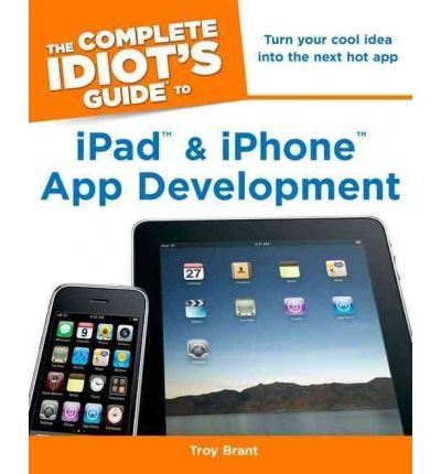 [(Complete Idiot's Guide to iPad & iPhone App Development: Turn Your Cool Idea into the Next Hot App)] [Author: Troy Brant] published on (October, (App Coole Ideen)