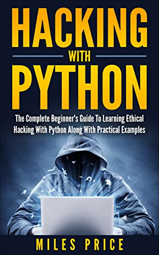 Hacking with Python: The Complete Beginner's Guide to Learning Ethical Hacking with Python Along with Practical Examples (English Edition)