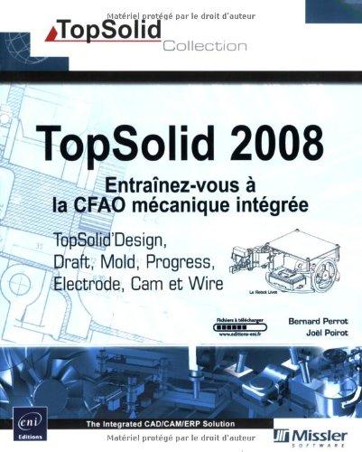 TopSolid 2008 : Entraînez-vous à la CFAO mécanique intégrée - TopSolid Design, Draft, Cam, Wire, Electrode, Mold et Progress