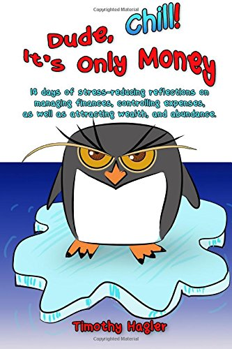 Dude, Chill! It's Only Money: 14 Days of Stress-reducing Reflections on Managing Finances, Controlling Expenses, As Well As Attracting Wealth, and Abundance.: Volume 1