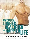 How to Live a Longer Healthier and Happier Life: A Straight Talking Health Guide