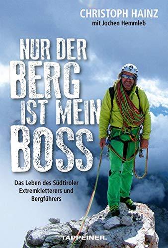 Nur der Berg ist mein Boss: Das Leben des Südtiroler Extremkletterers und Bergführers