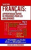 FRANÇAIS: APPRENTISSAGE RAPIDE DE PROVERBES POUR LES ANGLOPHONES : Les 100 proverbes Anglais les plus utilisés avec 600 exemples de phrases....