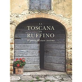 La Toscana Di Ruffino. Il Gusto Di Stare Insieme