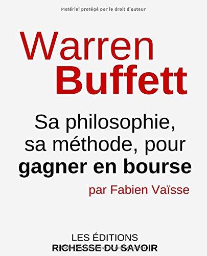 Warren Buffett: Sa philosophie, sa mthode, pour gagner en bourse