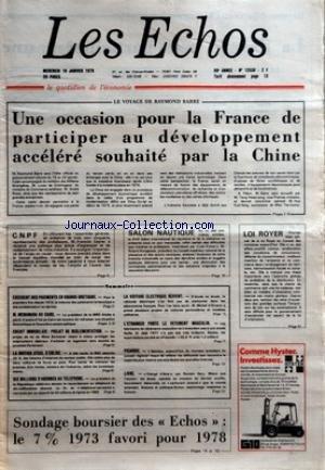 ECHOS (LES) [No 12538] du 18/01/1978 - LE VOYAGE DE RAYMOND BARRE - UNE OCCASION POUR LA FRANCE DE PARTICIPER AU DEVELOPPEMENT ACCELERE SOUHAITE PAR LA CHINE - CNPF - SALON NAUTIQUE - LOI ROYER - SONDAGE BOURSIER DES ECHOS LE 7 % 1973 FAVORI POUR 1978 - SOMMAIRE - EXCEDENT DES PAIEMENTS EN GRANDE-BRETAGNE - M MCNAMARA AU CAIRE - CREDIT IMMOBILIER PROJET DE REGLEMENTATION - LA BRITISH STEEL S'ENLISE - DIX MILLIONS D'ABONNES AU TELEPHONE - LA VOITURE ELECTRIQUE REVIENT - L'ETRANGER PORTE LE VETEM par Collectif