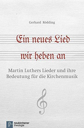 Ein neues Lied wir heben an: Martin Luthers Lieder und ihre Bedeutung für die Kirchenmusik