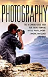 Photography: The Beginners Photography Guide Book For Taking Stunning Digial Photos, Understanding Photoshop & DSLR (Photography For Beginners, Photography ... Guide, DSLR, Photoshop) (English Edition)