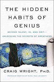 The Hidden Habits of Genius : Beyond Talent, IQ, and Grit—Unlocking the Secrets of Greatness