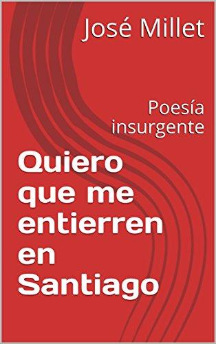 Quiero que me entierren en Santiago: Poesía en exilio (Cuba literatura en exilio nº 1) por José Millet