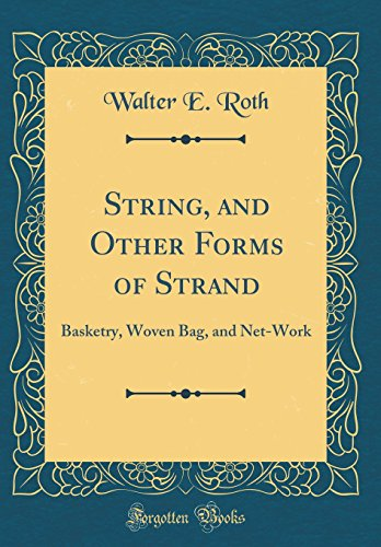 String, and Other Forms of Strand: Basketry, Woven Bag, and Net-Work (Classic Reprint) -