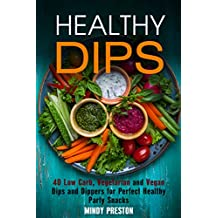 Healthy Dips: 40 Low Carb, Vegetarian and Vegan Dips and Dippers for Perfect Party Snacks (Healthy Snacks) (English Edition)