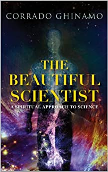 The Beautiful Scientist: A Spiritual Approach to Science (Science and Faith Book 1) (English Edition) di [Ghinamo, Corrado]