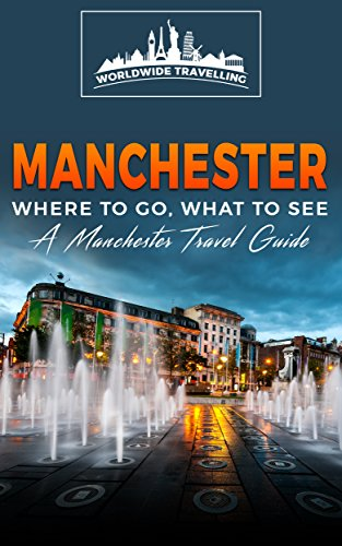 Manchester: Where To Go, What To See - A Manchester Travel Guide (Great Britain,London,Birmingham,Glasgow,Liverpool,Bristol,Manchester Book 7) (English Edition)